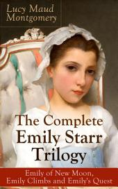 The Complete Emily Starr Trilogy: Emily of New Moon, Emily Climbs and Emily's Quest: From the author of Anne of Green Gables, Anne of Avonlea, Anne of the Island, Anne's House of Dreams, The Blue Castle, The Story Girl and more