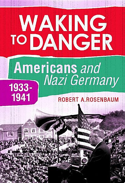 Waking to Danger  Americans and Nazi Germany  1933 1941