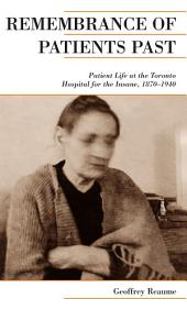 Remembrance of Patients Past: Life at the Toronto Hospital for the Insane, 1870-1940