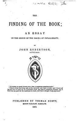 The Finding of the Book  an Essay on the Origin of the Dogma of Infallibilty PDF