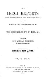 The Irish Reports: Published Under the Control of the Council of Law Reporting in Ireland, Containing Reports of Cases Argued and Determined in the Superior Courts in Ireland ... Common Law Series, Volume 7