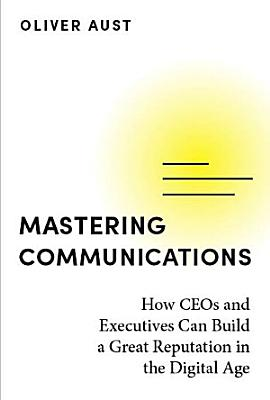 Mastering Communications   How CEOs and Executives Can Build a Great Reputation in the Digital Age