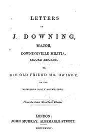 Letters of J. Downing, Major [pseud.], Downingville Militia, Second Brigade, to His Old Friend Mr. Dwight, of the New-York Daily Advertiser