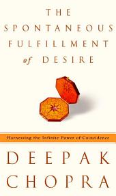 The Spontaneous Fulfillment of Desire: Harnessing the Infinite Power of Coincidence to Create Miracles