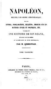 Napoléon, recueil par ordre chronologique de ses lettres: proclamations, bulletins, discours sur les matières civiles et politiques, etc., formant une histoire de son règne, écrite par lui-même, et accompagnée de notes historiques, Volume3