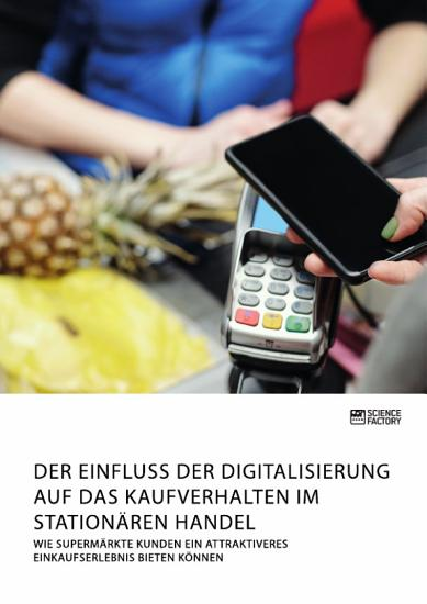 Der Einfluss der Digitalisierung auf das Kaufverhalten im station  ren Handel  Wie Superm  rkte Kunden ein attraktiveres Einkaufserlebnis bieten k  nnen PDF