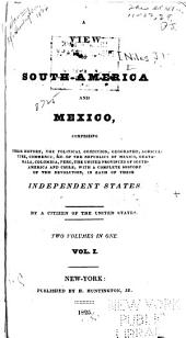 A View of South-America and Mexico: Comprising Their History, the Political Condition, Geography, Agriculture, Commerce, &c., of the Republics of Mexico, Guatamala, Colombia, Peru, the United Provinces of South-America and Chile, with a Complete History of the Revolution, in Each of These Independent States, Volumes 1-2