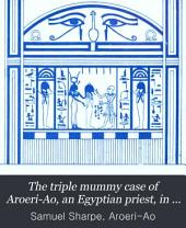 The triple mummy case of Aroeri-Ao, an Egyptian priest, in dr. Lee's museum at Hartwell house, Bucks. Drawn by J. Bonomi. (Syro-Egypt. soc. of Lond.).