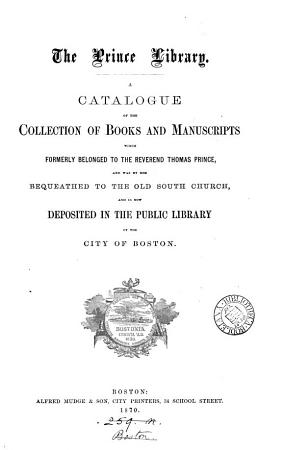 The Prince library  a catalogue of the books now deposited in the public library of Boston  compiled by C A  Cutter and W A  Wheeler   PDF