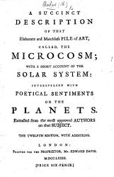 A Succinct Description Of That Elaborate And Matchless Pile Of Art Called The Microcosm Constructed By Henry Bridges With A Short Account Of The Solar System Interspersed With Poetical Sentiments On The Planets Extracted From The Most Approved Authors On That Subject The Seventh Edition With Additions Book PDF
