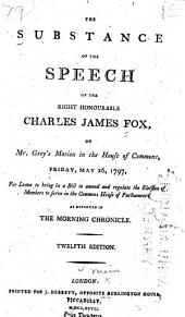 The Substance of the Speech of the Right Honourable Charles James Fox, on Mr. Grey's Motion in the House of Commons, Friday, May 26, 1797: For Leave to Bring in a Bill to Amend and Regulate the Election of Members to Serve in the Commons ... as Reported in the Morning Chronicle
