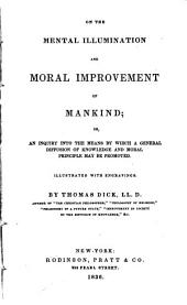 On the Mental Illumination and Moral Improvement of Mankind: Or, an Inquiry Into the Means by which a General Diffusion of Knowledge and Moral Principle May be Promoted
