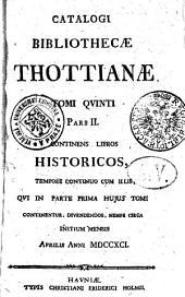 Catalogi bibliothecae Thottianae: continens libros Historicos, tempore continuo cum illlis, quis in parte prima hujus tomi continentur, divendendos, nempe circa initium mensis aprillis anni 1791. Tomi quinti Pars II.