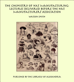 The Chemistry of Hat Manufacturing  Lectures Delivered Before the Hat Manufacturers  Association PDF