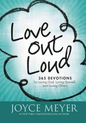 Love Out Loud: 365 Devotions for Loving God, Loving Yourself and Loving Others