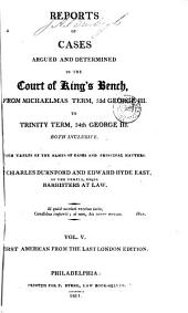 Reports of Cases Argued and Determined in the Court of King's Bench: From Michaelmas Term, 26th George III [1785] to Trinity Term, 40th George III [1800] Both Inclusive. With Tables of the Names of Cases and Principal Matters, Volume 5