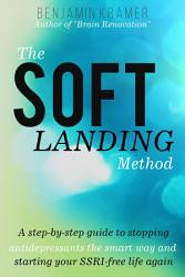 The Soft Landing Method A Step By Step Guide To Stopping Antidepressants The Smart Way And Starting Your Ssri Free Life Again Book PDF