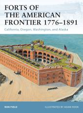 Forts of the American Frontier 1776–1891: California, Oregon, Washington, and Alaska