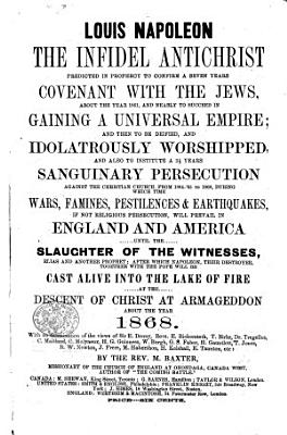 Louis Napoleon the Infidel Antichrist predicted in prophecy to confirm a seven years covenant with the Jews  about the year 1861  and nearly to succeed in gaining a universal empire  etc