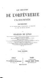 Les origines de l'orfévrerie cloisonnée: recherches sur les divers genres d'incrustation, la joaillerie et l'art des métaux précieux, Volume1