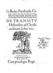 G. Budaei Parisiensis Co[n]siliarii Regii ... De transitu Hellenismi ad Christianismum: libri tres