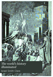 The world's history illuminated: containing a record of the human race from the earliest historical period to the present time ... in national and social life, civil government, religion, literature, science and art ... comp., arranged and written by Israel Smith Clare ... Reviewed, verified and endorsed by the professors of history in five American universities, Volume 2