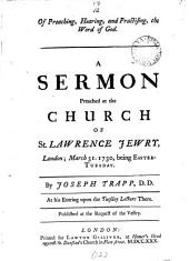 Of Preaching, Hearing, and Practising, the Word of God: A Sermon Preached at the Church of St. Lawrence Jewry, London; March 31. 1730, ... By Joseph Trapp,