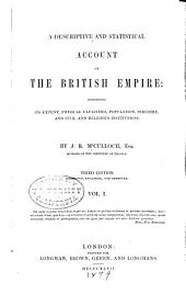 A Descriptive and Statistical Account of the British Empire: Exhibiting Its Extent, Physical Capacities, Population, Industry, and Civil and Religious Institutions, Volume 1