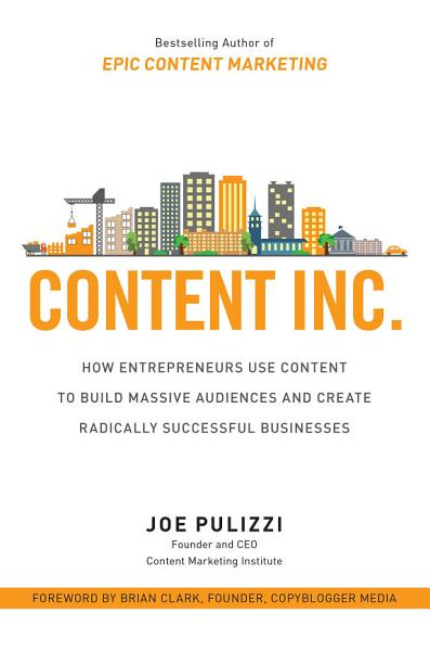Download Content Inc   How Entrepreneurs Use Content to Build Massive Audiences and Create Radically Successful Businesses Book