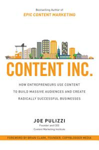 Content Inc   How Entrepreneurs Use Content to Build Massive Audiences and Create Radically Successful Businesses Book