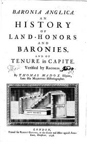 Baronia Anglica: An History of Land-honors and Baronies, and of Tenure in Capite. Verfied by Records