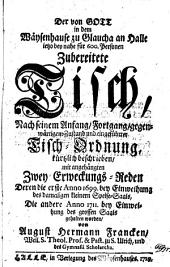 Der von Gott in dem Wäysenhause zu Glaucha an Halle ietzo bey nahe für 600. personen zubereitete tisch, nach seinem anfang, fortgang, gegenwärtigem zustand und eingeführter tisch-ordnung, kürtzlich beschrieben, mit angehängten zwey erweckungs-reden, deren die erste anno 1699: bey einweihung des damaligen kleinern speise-saals, die andere anno 1711 : bey einweihung des grossen saals gehalten worden