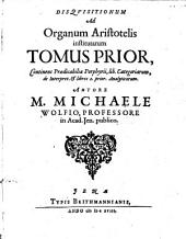 Disquisitiones Ad Organum Aristotelis institutae: Continens Praedicabilia Porphyrii, lib. Categoriarum, de Interpret. & libros 2. prior. Analyticorum, Volume 1
