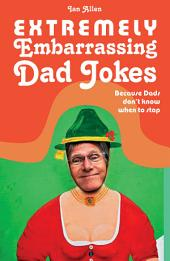 """Extremely Embarrassing Dad Jokes: Because Dads don"""" t know when to stop"""