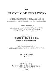 The History of Creation, Or, The Development of the Earth and Its Inhabitants by the Action of Natural Causes: A Popular Exposition of the Doctrine of Evolution in General, and of that of Darwin, Goethe, and Lamarck in Particular, Volume 1