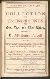 Orpheus Britannicus: A Collection of All the Choicest Songs, for One, Two and Three Voices : Together with Such Symphonies for Violins Or Flutes, as Were by Him Design'd for Any of Them: and a Through-bass to Each Song ; Figur'd for the Organ, Harpsichord Or Theorbo-lute ; All which are Placed in Their Several Keys According to the Order of the Gamut. The Second Book, which renders the First Compleat, Volume 2