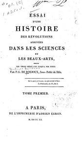 Esaai d'une histoire des révolutions arrivées dans les sciences et les beaux-arts: de puis les temps héroïques jusqu'a nos jours, Volume1