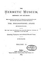 The Hermetic Museum, Restored and Enlarged: Most Faithfully Instructing All Disciples of the Sopho-spagyric Art how that Greatest and Truest Medicine of the Philosopher's Stone May be Found and Held