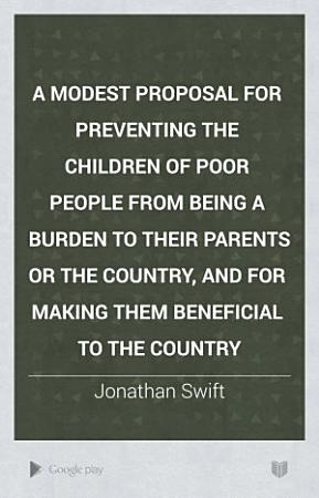 A Modest Proposal for Preventing the Children of Poor People from Being a Burden to Their Parents Or the Country  and for Making Them Beneficial to the Country PDF