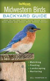 Midwestern Birds: Backyard Guide * Watching * Feeding * Landscaping * Nurturing - Indiana, Ohio, Iowa, Illinois, Michigan, Wisconsin, Minnesota, Kentucky, Missouri, Arkansas, Kansas, Oklahoma, Nebraska, North Dakota, South Dakota