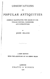 Observations on Popular Antiquities Chiefly Illustrating the Origin of Our Vulgar Customs, Ceremonies, and Supersititions