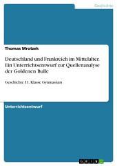 Deutschland und Frankreich im Mittelalter. Ein Unterrichtsentwurf zur Quellenanalyse der Goldenen Bulle: Geschichte 11. Klasse Gymnasium