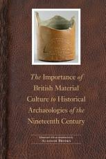 The Importance of British Material Culture to Historical Archaeologies of the Nineteenth Century PDF