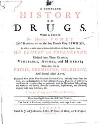 A Complete History of Drugs  Written in French by Monsieur Pomet  Chief Druggist to the Late French King Lewis 14  to which is Added what is Farther Observable on the Same Subject     Done Into English from the Originals PDF