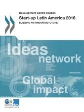 Development Centre Studies Start-up Latin America 2016 Building an Innovative Future: Building an Innovative Future