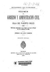 Régimen del gobierno y administración civil de la isla de Puerto Rico: reformas planteadas con arreglo á la ley de Bases de 15 de Marzo de 1895 : apéndice á las leyes y Decretos