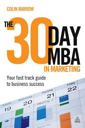 The 30 Day MBA in Marketing: Your Fast Track Guide to Business Success