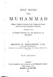 Half Hours with Muhammad: Being a Popular Account of the Prophet of Arabia and of His More Immediate Followers, Together with a Short Synopsis of the Religion He Founded