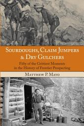 Sourdoughs, Claim Jumpers & Dry Gulchers: Fifty of the Grittiest Moments in the History of Frontier Prospecting
