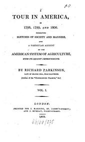 A tour in America, in 1798, 1799, and 1800: Exhibiting sketches of soc. and manners, and a particular account of the American system of agriculture, with its recent improvements, Volume 1
